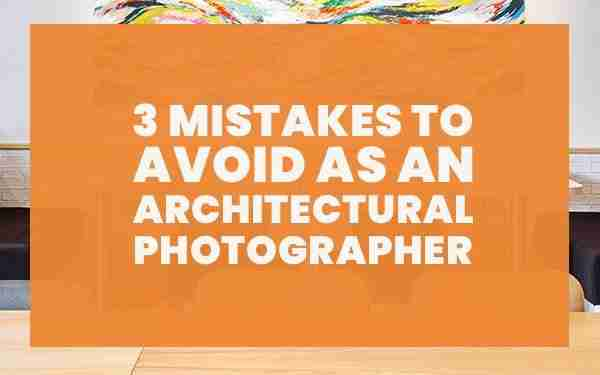 3 Mistakes to Avoid as an Architectural Photographer
