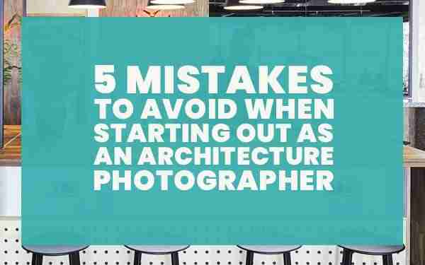 5-mistakes-to-avoid-when-starting-out-as-an-architecture-photographer-guide
