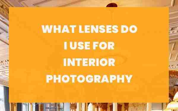 What lenses do I use for interior photography