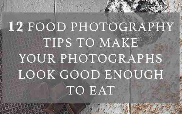 12 food photography tips to make your photographs look good enough to eat