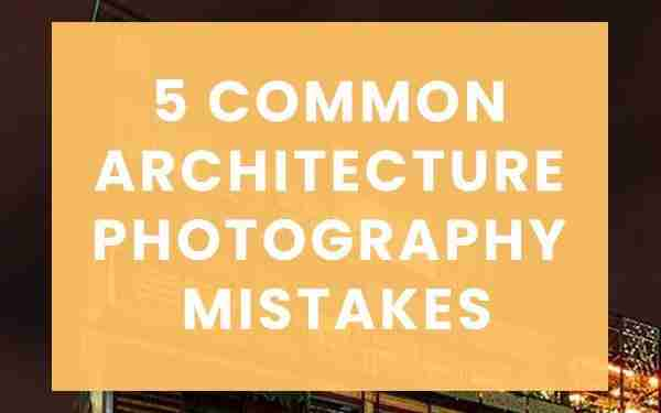 Five common architecture photography mistakes