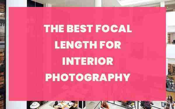 The Best Focal Length for Interior Photography
