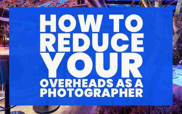 How to Reduce Your Overheads as a Photographer