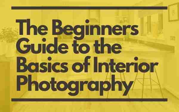The Beginners Guide to the Basics of Interior Photography